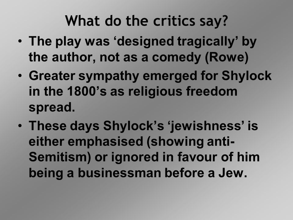 What do the critics say? The play was 'designed tragically' by the author, not as a comedy (Rowe) Greater sympathy emerged for Shylock in the 1800's a