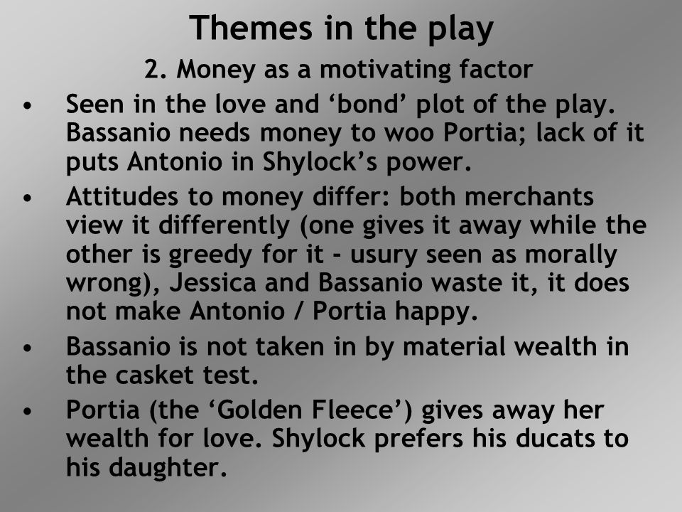 Themes in the play 2. Money as a motivating factor Seen in the love and 'bond' plot of the play. Bassanio needs money to woo Portia; lack of it puts A