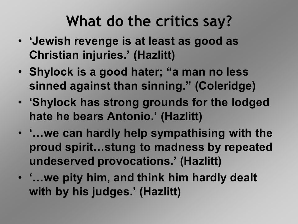 """What do the critics say? 'Jewish revenge is at least as good as Christian injuries.' (Hazlitt) Shylock is a good hater; """"a man no less sinned against"""