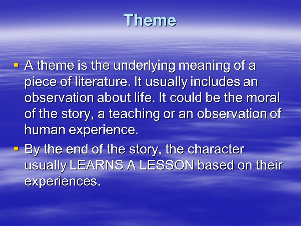 Theme  A theme is the underlying meaning of a piece of literature.