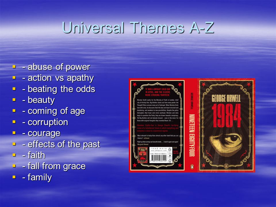 Universal Themes A-Z  - abuse of power  - action vs apathy  - beating the odds  - beauty  - coming of age  - corruption  - courage  - effects of the past  - faith  - fall from grace  - family