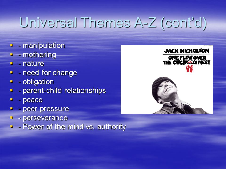 Universal Themes A-Z (cont'd)  - manipulation  - mothering  - nature  - need for change  - obligation  - parent-child relationships  - peace  - peer pressure  - perseverance  - Power of the mind vs.