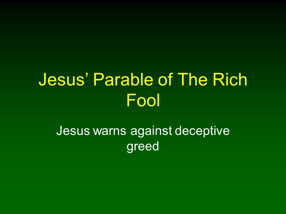 Jesus' Parable of The Rich Fool Jesus warns against deceptive greed
