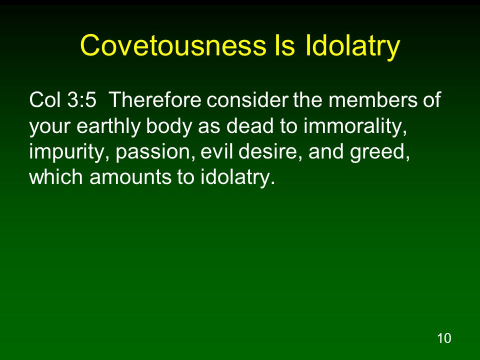 10 Covetousness Is Idolatry Col 3:5 Therefore consider the members of your earthly body as dead to immorality, impurity, passion, evil desire, and greed, which amounts to idolatry.