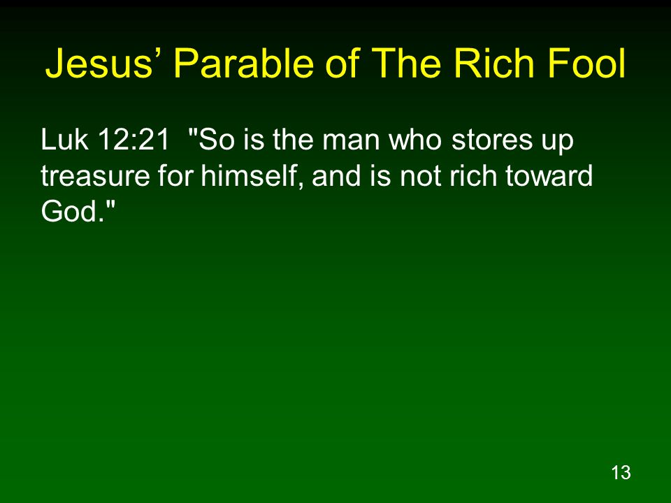 13 Jesus' Parable of The Rich Fool Luk 12:21 So is the man who stores up treasure for himself, and is not rich toward God.