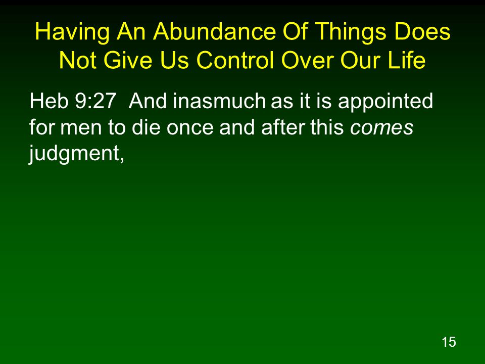 15 Having An Abundance Of Things Does Not Give Us Control Over Our Life Heb 9:27 And inasmuch as it is appointed for men to die once and after this comes judgment,