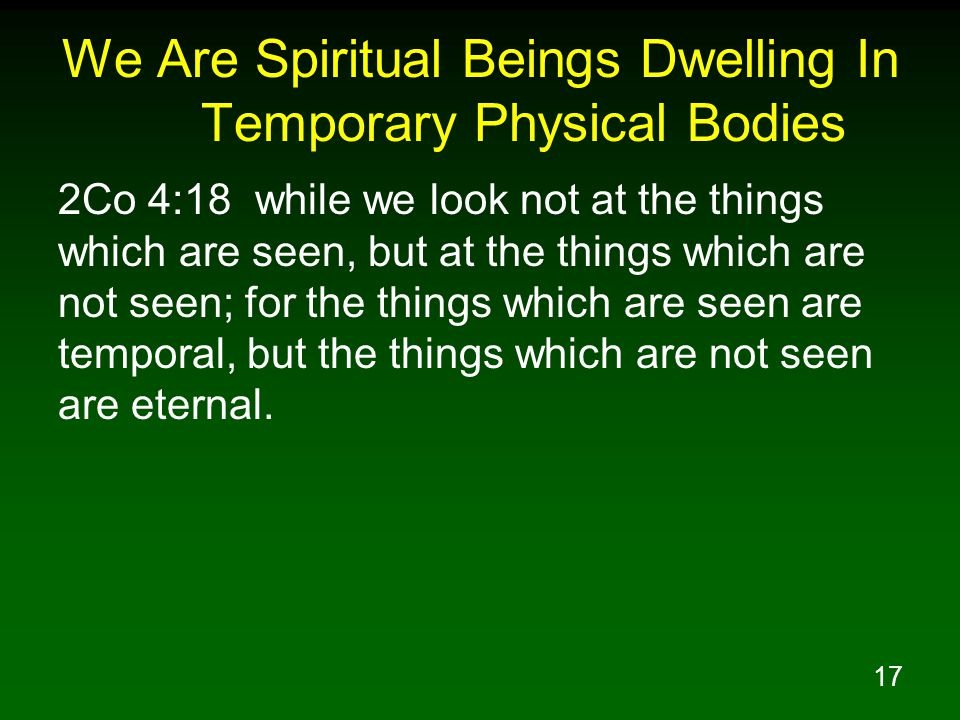 17 We Are Spiritual Beings Dwelling In Temporary Physical Bodies 2Co 4:18 while we look not at the things which are seen, but at the things which are not seen; for the things which are seen are temporal, but the things which are not seen are eternal.