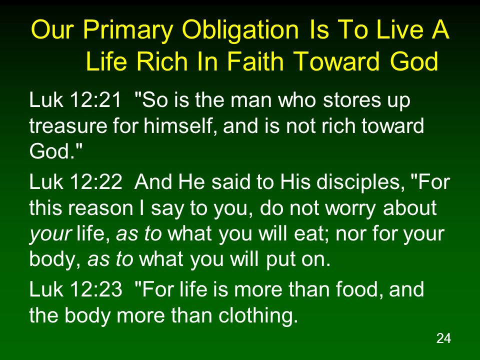 24 Our Primary Obligation Is To Live A Life Rich In Faith Toward God Luk 12:21 So is the man who stores up treasure for himself, and is not rich toward God. Luk 12:22 And He said to His disciples, For this reason I say to you, do not worry about your life, as to what you will eat; nor for your body, as to what you will put on.