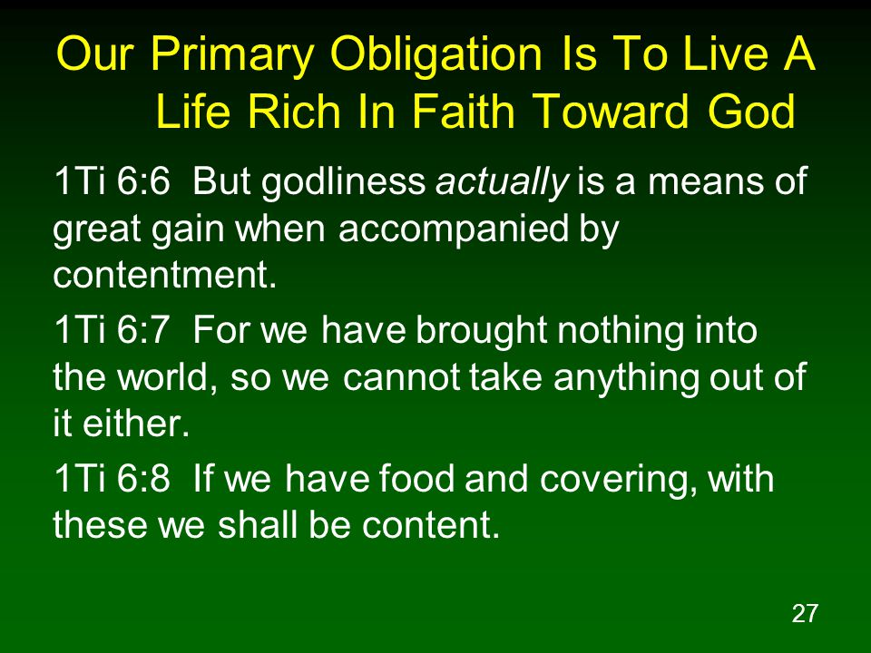 27 Our Primary Obligation Is To Live A Life Rich In Faith Toward God 1Ti 6:6 But godliness actually is a means of great gain when accompanied by contentment.