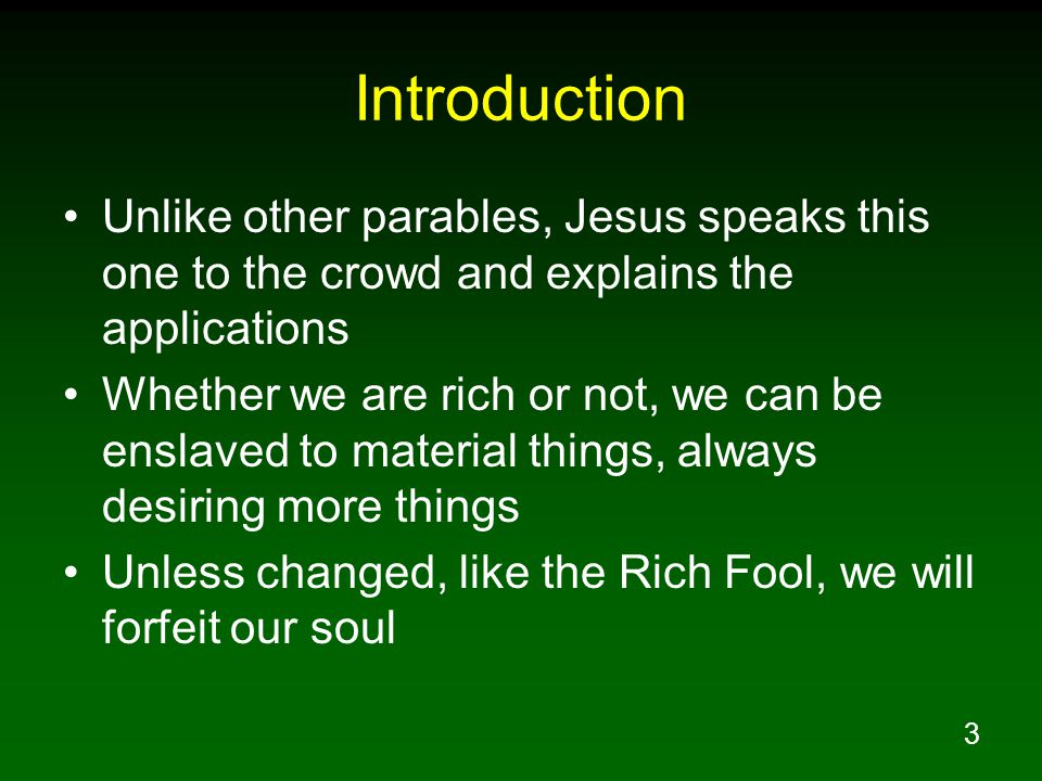 3 Introduction Unlike other parables, Jesus speaks this one to the crowd and explains the applications Whether we are rich or not, we can be enslaved to material things, always desiring more things Unless changed, like the Rich Fool, we will forfeit our soul