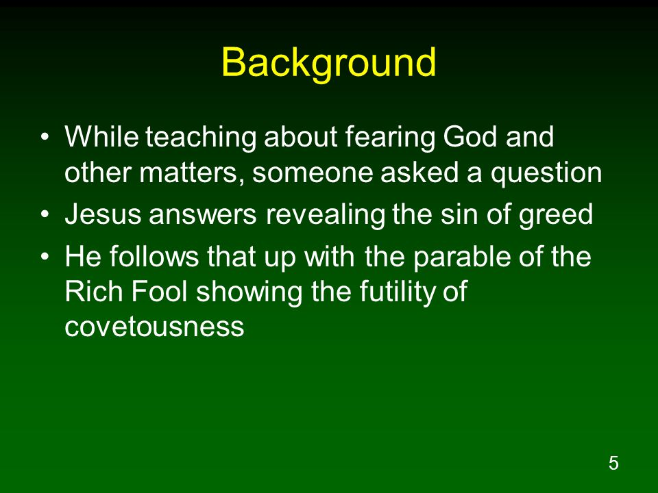 5 Background While teaching about fearing God and other matters, someone asked a question Jesus answers revealing the sin of greed He follows that up with the parable of the Rich Fool showing the futility of covetousness
