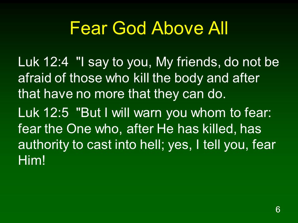 6 Fear God Above All Luk 12:4 I say to you, My friends, do not be afraid of those who kill the body and after that have no more that they can do.