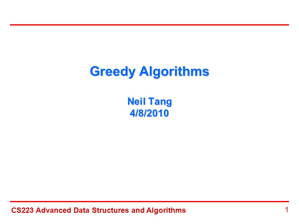 CS223 Advanced Data Structures and Algorithms 1 Greedy Algorithms Neil Tang 4/8/2010