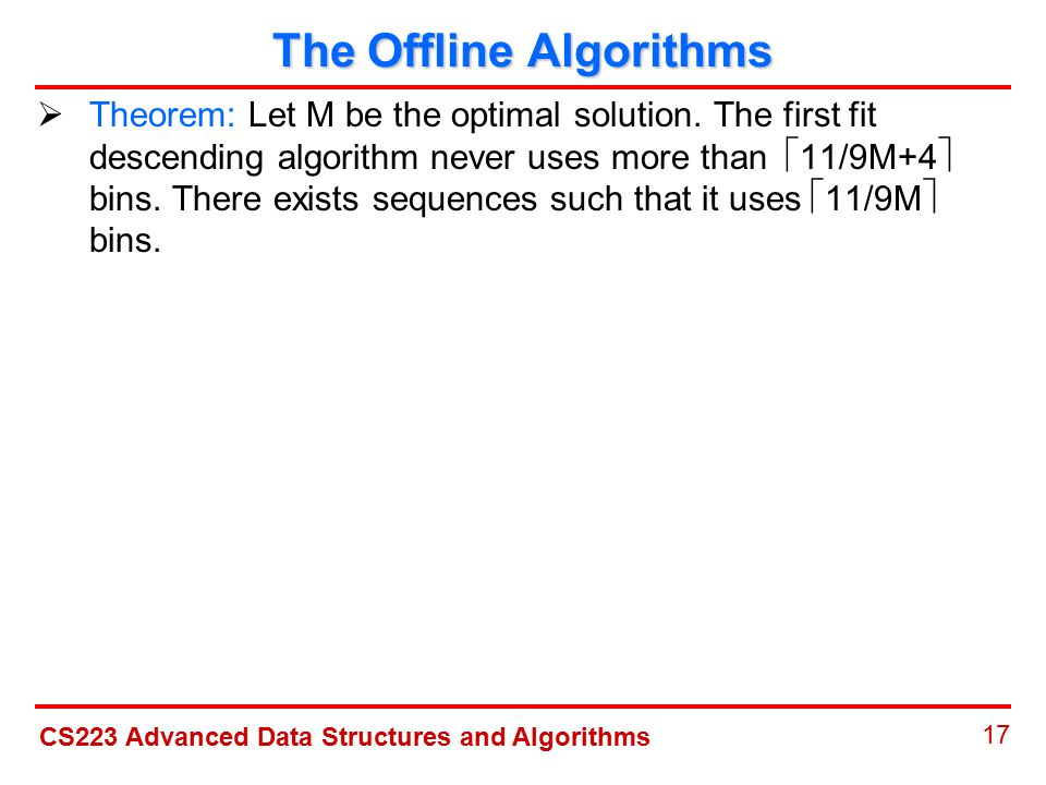 CS223 Advanced Data Structures and Algorithms 17 The Offline Algorithms  Theorem: Let M be the optimal solution.
