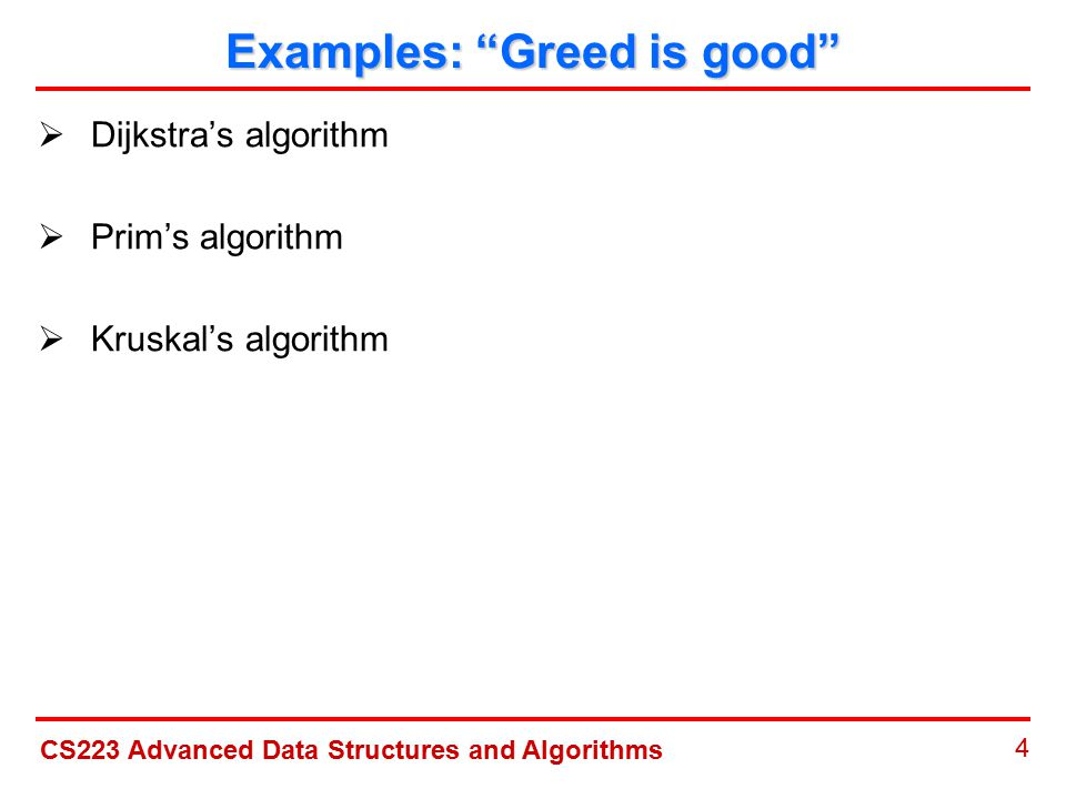 CS223 Advanced Data Structures and Algorithms 4 Examples: Greed is good  Dijkstra's algorithm  Prim's algorithm  Kruskal's algorithm