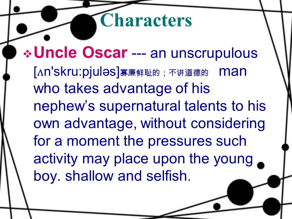 Characters  Uncle Oscar --- an unscrupulous [ ʌ n skru:pjuləs] 寡廉鲜耻的;不讲道德的 man who takes advantage of his nephew's supernatural talents to his own advantage, without considering for a moment the pressures such activity may place upon the young boy.