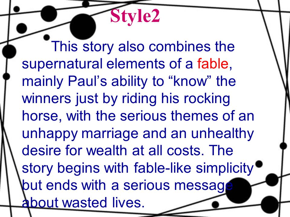 Style2 This story also combines the supernatural elements of a fable, mainly Paul's ability to know the winners just by riding his rocking horse, with the serious themes of an unhappy marriage and an unhealthy desire for wealth at all costs.