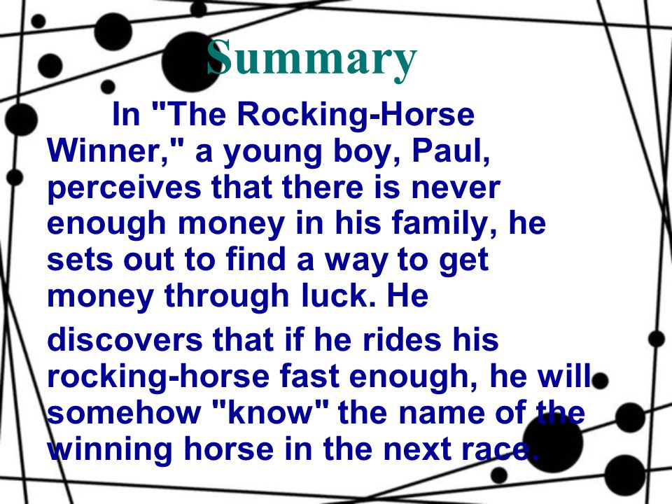 Summary In The Rocking-Horse Winner, a young boy, Paul, perceives that there is never enough money in his family, he sets out to find a way to get money through luck.