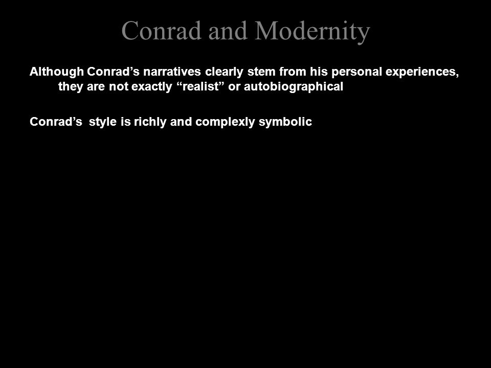 Conrad and Modernity Although Conrad's narratives clearly stem from his personal experiences, they are not exactly realist or autobiographical Conrad's style is richly and complexly symbolic