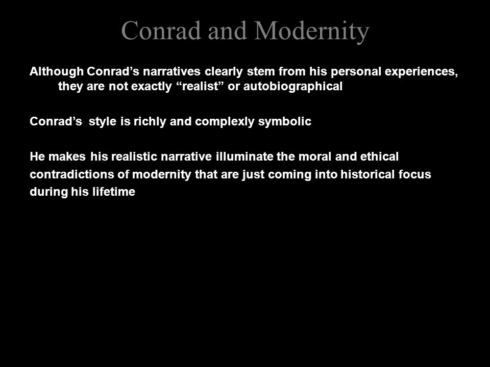 Conrad and Modernity Although Conrad's narratives clearly stem from his personal experiences, they are not exactly realist or autobiographical Conrad's style is richly and complexly symbolic He makes his realistic narrative illuminate the moral and ethical contradictions of modernity that are just coming into historical focus during his lifetime