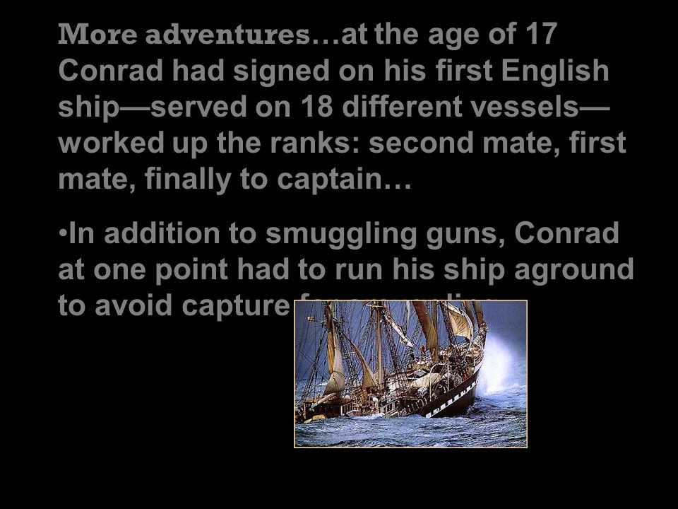 More adventures …at the age of 17 Conrad had signed on his first English ship—served on 18 different vessels— worked up the ranks: second mate, first mate, finally to captain… In addition to smuggling guns, Conrad at one point had to run his ship aground to avoid capture for smuggling.