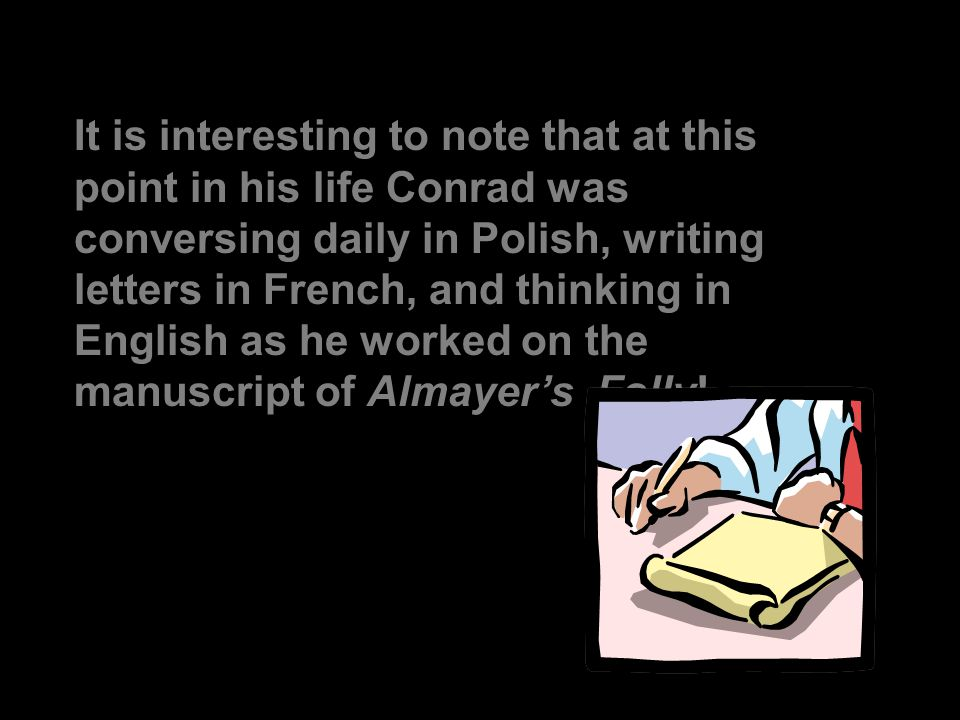 It is interesting to note that at this point in his life Conrad was conversing daily in Polish, writing letters in French, and thinking in English as he worked on the manuscript of Almayer's Folly!