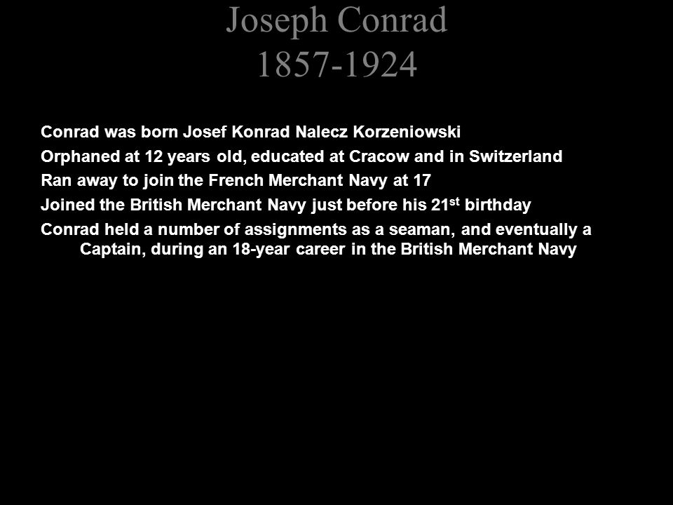Joseph Conrad 1857-1924 Conrad was born Josef Konrad Nalecz Korzeniowski Orphaned at 12 years old, educated at Cracow and in Switzerland Ran away to join the French Merchant Navy at 17 Joined the British Merchant Navy just before his 21 st birthday Conrad held a number of assignments as a seaman, and eventually a Captain, during an 18-year career in the British Merchant Navy