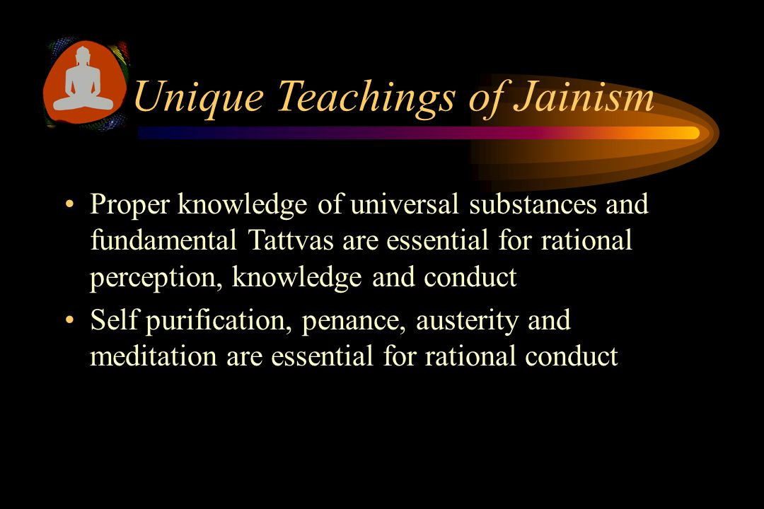 Unique Teachings of Jainism Proper knowledge of universal substances and fundamental Tattvas are essential for rational perception, knowledge and conduct Self purification, penance, austerity and meditation are essential for rational conduct