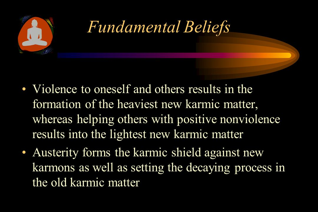 Fundamental Beliefs Violence to oneself and others results in the formation of the heaviest new karmic matter, whereas helping others with positive nonviolence results into the lightest new karmic matter Austerity forms the karmic shield against new karmons as well as setting the decaying process in the old karmic matter
