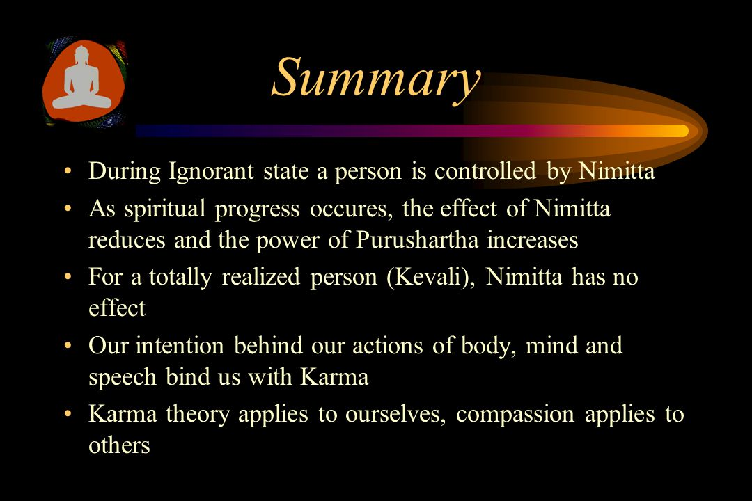 Summary During Ignorant state a person is controlled by Nimitta As spiritual progress occures, the effect of Nimitta reduces and the power of Purushartha increases For a totally realized person (Kevali), Nimitta has no effect Our intention behind our actions of body, mind and speech bind us with Karma Karma theory applies to ourselves, compassion applies to others