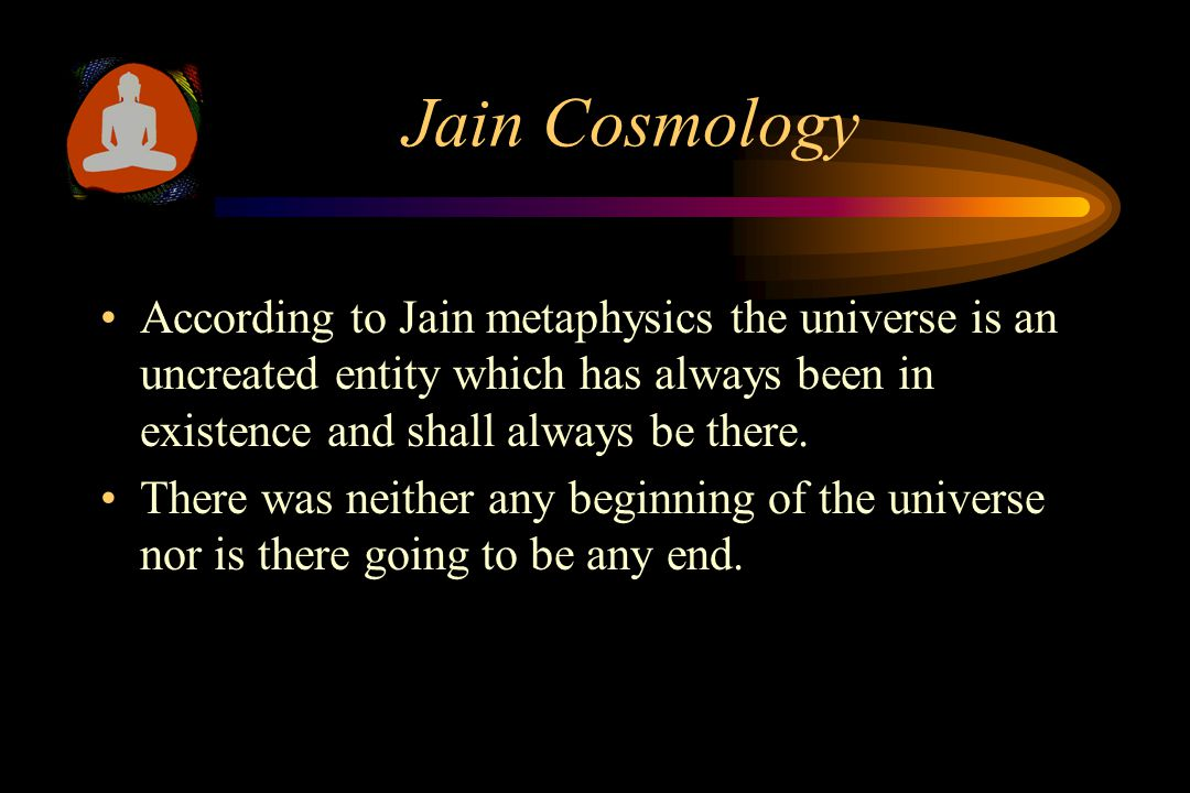 Jain Cosmology According to Jain metaphysics the universe is an uncreated entity which has always been in existence and shall always be there.