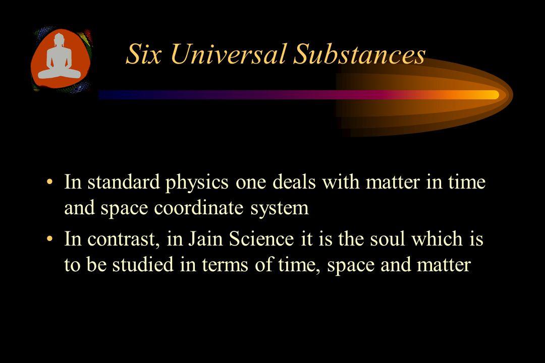 Six Universal Substances According to Jain Science, the universe is comprised of six substances –Soul (Jiva) –Matter (Ajiva) –Space (Akash) –Time (Kal) –Dynamic medium (Dharmastikay) –Stationary medium (Adharmastikay)