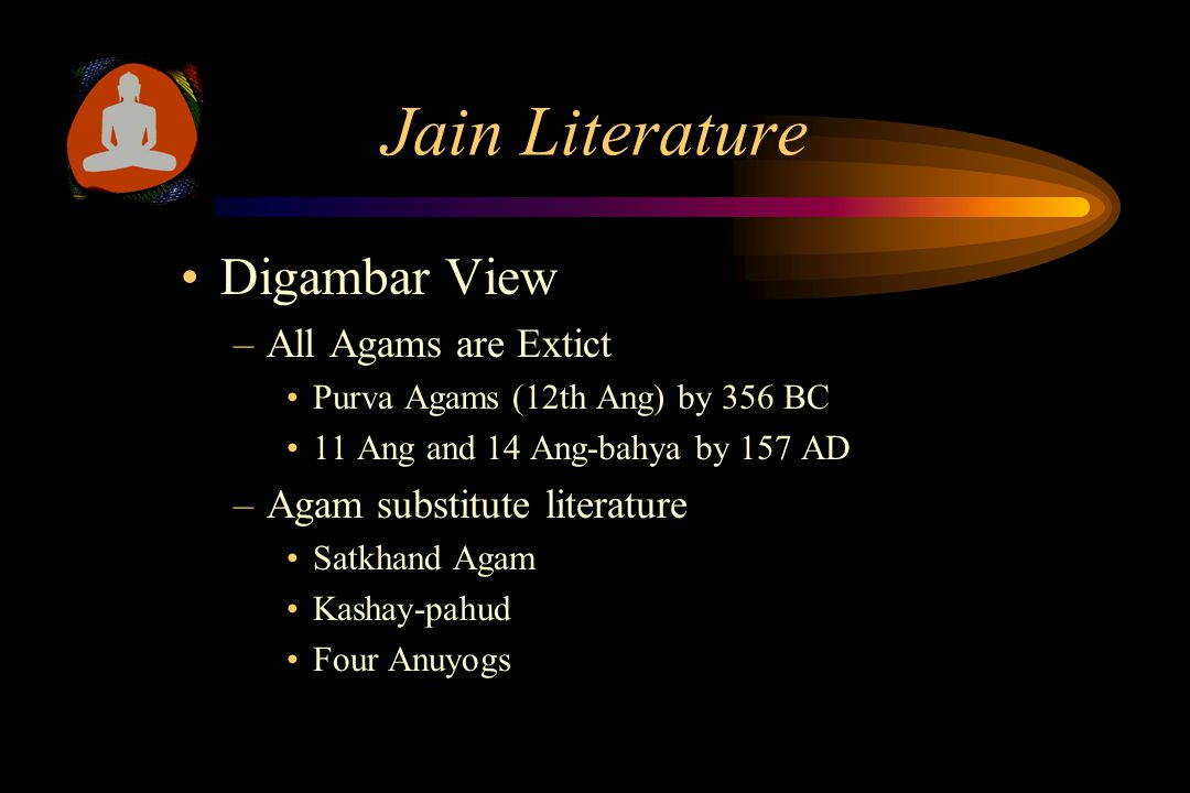 Jain Literature Digambar View –All Agams are Extict Purva Agams (12th Ang) by 356 BC 11 Ang and 14 Ang-bahya by 157 AD –Agam substitute literature Satkhand Agam Kashay-pahud Four Anuyogs
