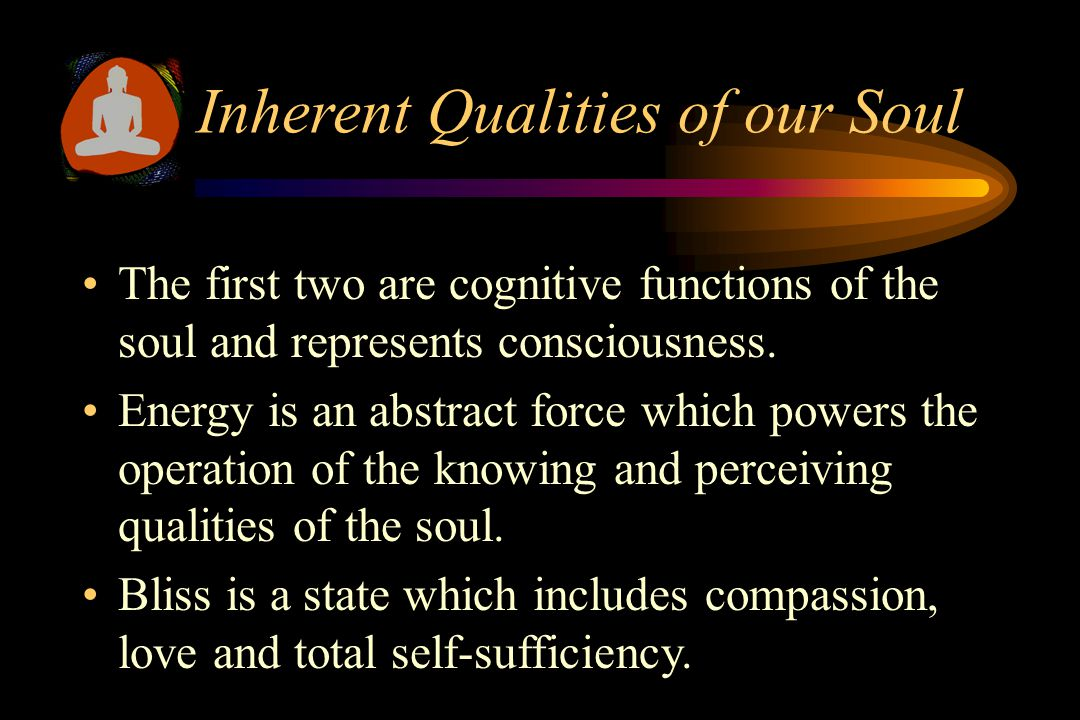 Inherent Qualities of our Soul  Infinite Knowledge  Infinite Perception  Infinite Energy  Infinite Bliss