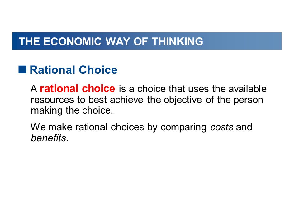 THE ECONOMIC WAY OF THINKING  Rational Choice A rational choice is a choice that uses the available resources to best achieve the objective of the pe
