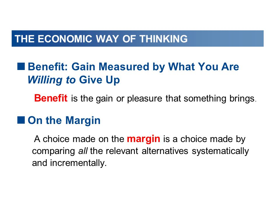 THE ECONOMIC WAY OF THINKING  Benefit: Gain Measured by What You Are Willing to Give Up Benefit is the gain or pleasure that something brings.