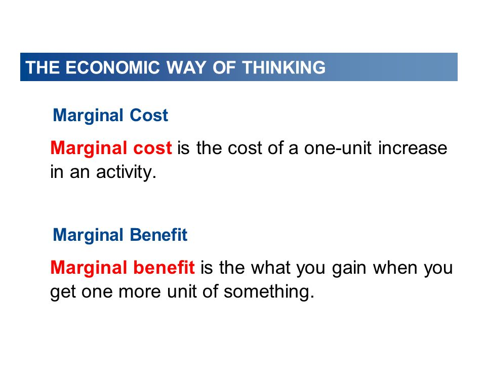 THE ECONOMIC WAY OF THINKING Marginal Cost Marginal cost is the cost of a one-unit increase in an activity. Marginal Benefit Marginal benefit is the w