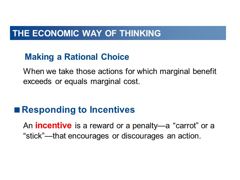 THE ECONOMIC WAY OF THINKING Making a Rational Choice When we take those actions for which marginal benefit exceeds or equals marginal cost.  Respond