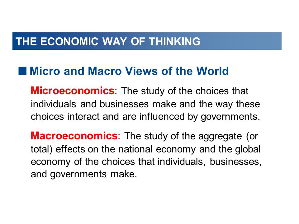 THE ECONOMIC WAY OF THINKING  Micro and Macro Views of the World Microeconomics : The study of the choices that individuals and businesses make and t