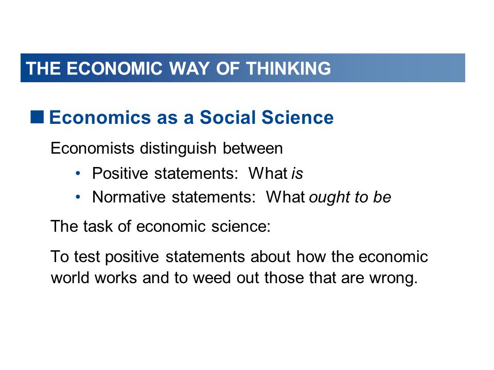 THE ECONOMIC WAY OF THINKING  Economics as a Social Science Economists distinguish between Positive statements: What is Normative statements: What ou