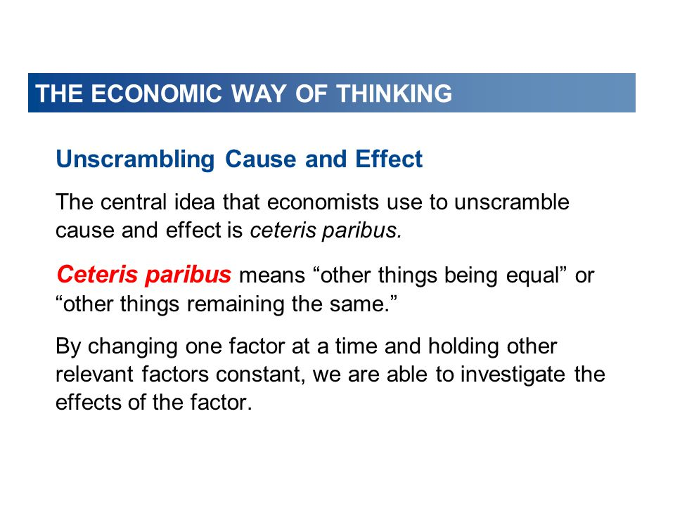 THE ECONOMIC WAY OF THINKING Unscrambling Cause and Effect The central idea that economists use to unscramble cause and effect is ceteris paribus.