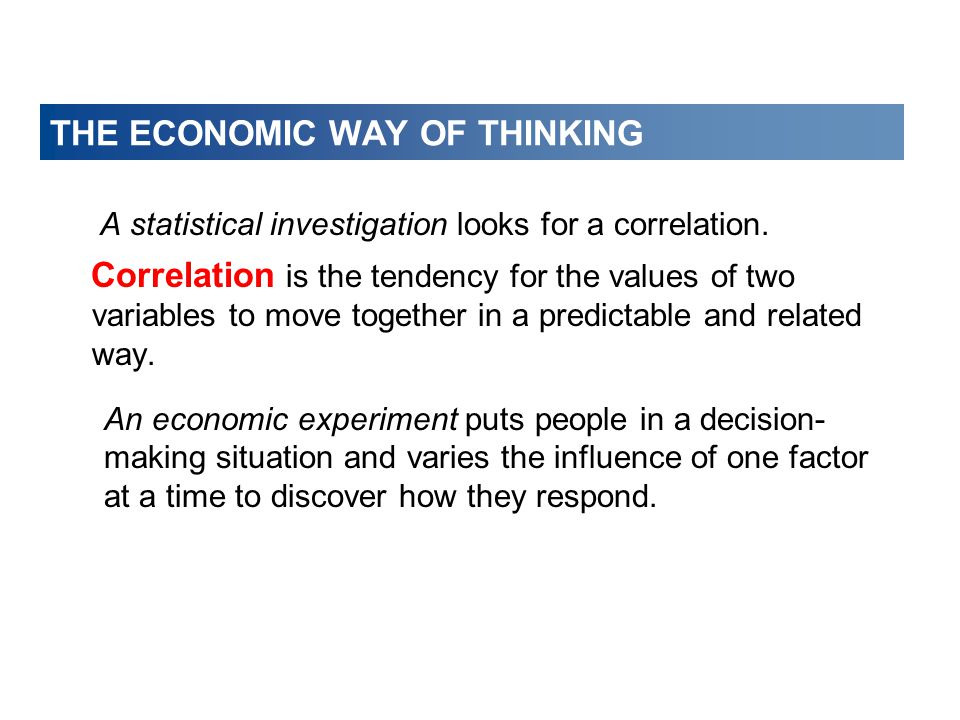 THE ECONOMIC WAY OF THINKING A statistical investigation looks for a correlation. Correlation is the tendency for the values of two variables to move