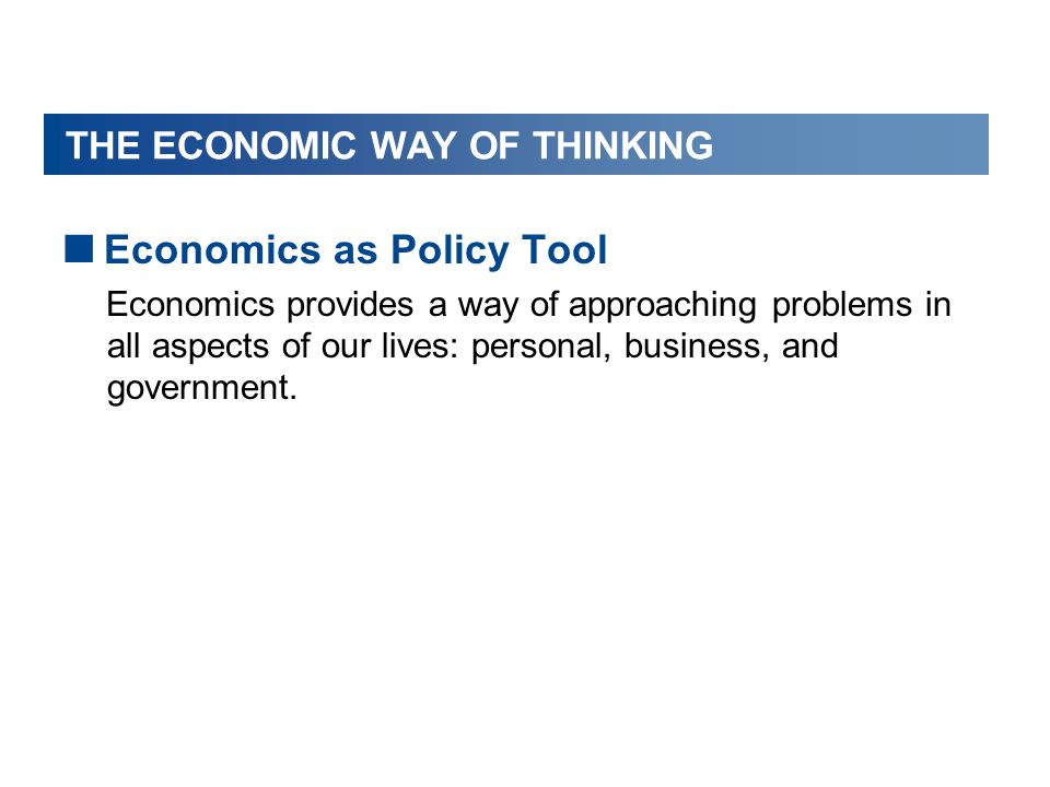THE ECONOMIC WAY OF THINKING  Economics as Policy Tool Economics provides a way of approaching problems in all aspects of our lives: personal, busine