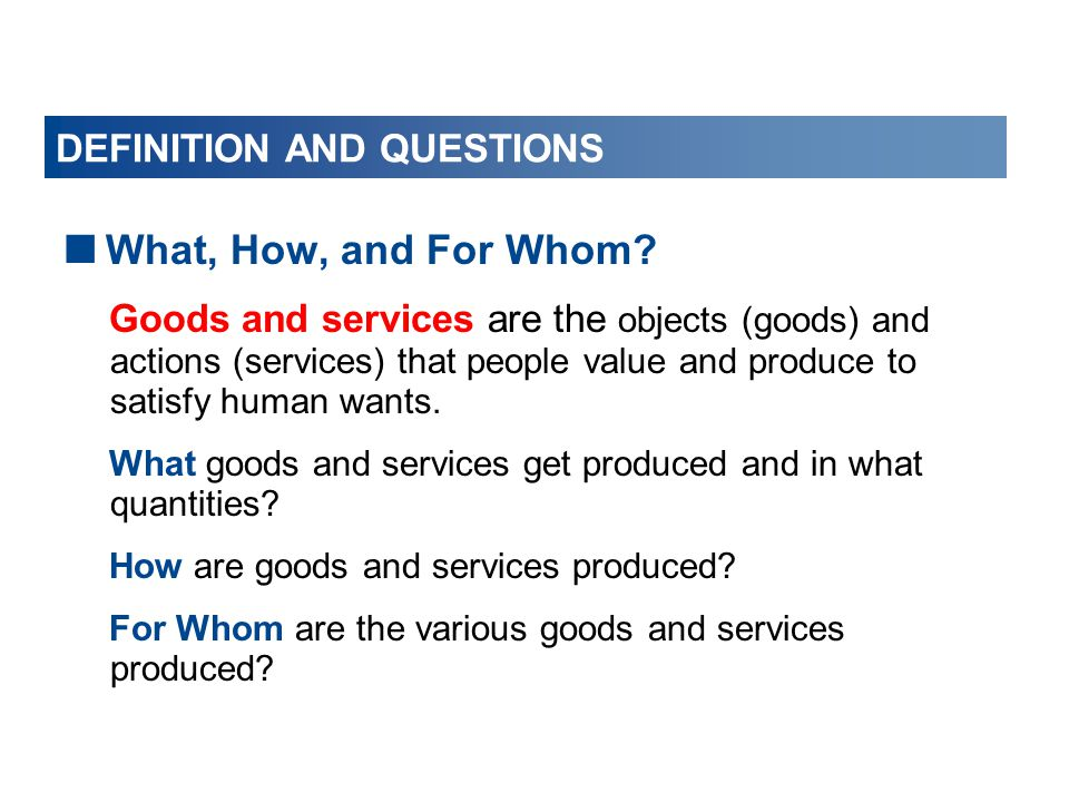 DEFINITION AND QUESTIONS  What, How, and For Whom? Goods and services are the objects (goods) and actions (services) that people value and produce to