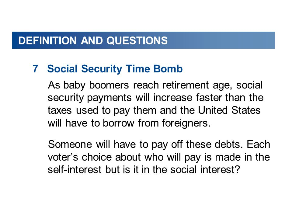 DEFINITION AND QUESTIONS 7Social Security Time Bomb As baby boomers reach retirement age, social security payments will increase faster than the taxes