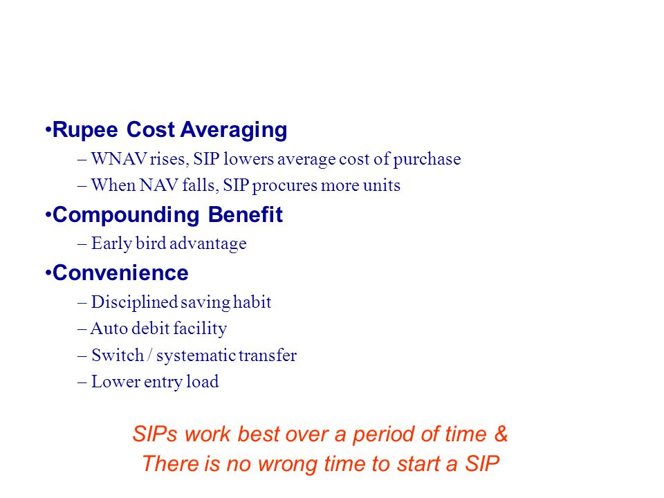 Rupee Cost Averaging – WNAV rises, SIP lowers average cost of purchase – When NAV falls, SIP procures more units Compounding Benefit – Early bird advantage Convenience – Disciplined saving habit – Auto debit facility – Switch / systematic transfer – Lower entry load SIPs work best over a period of time & There is no wrong time to start a SIP Benefits of SIP