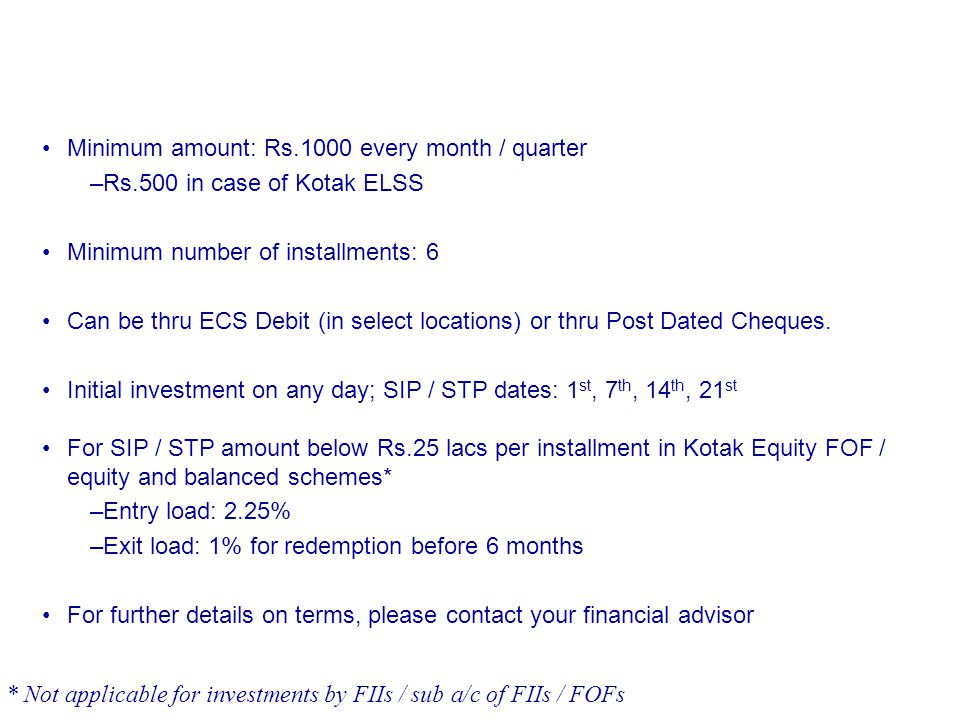 Minimum amount: Rs.1000 every month / quarter –Rs.500 in case of Kotak ELSS Minimum number of installments: 6 Can be thru ECS Debit (in select locatio