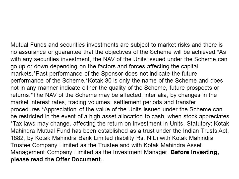Mutual Funds and securities investments are subject to market risks and there is no assurance or guarantee that the objectives of the Scheme will be achieved.*As with any securities investment, the NAV of the Units issued under the Scheme can go up or down depending on the factors and forces affecting the capital markets.*Past performance of the Sponsor does not indicate the future performance of the Scheme.*Kotak 30 is only the name of the Scheme and does not in any manner indicate either the quality of the Scheme, future prospects or returns.*The NAV of the Scheme may be affected, inter alia, by changes in the market interest rates, trading volumes, settlement periods and transfer procedures.*Appreciation of the value of the Units issued under the Scheme can be restricted in the event of a high asset allocation to cash, when stock appreciates *Tax laws may change, affecting the return on investment in Units.