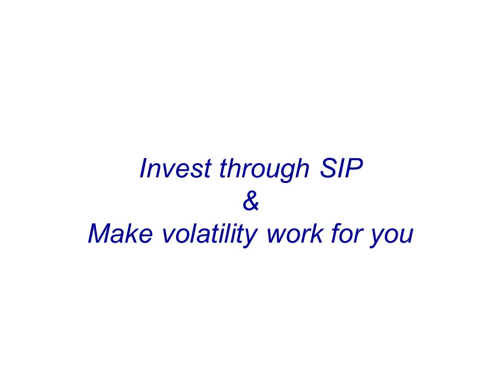 Invest through SIP & Make volatility work for you Invest Regularly & Systematically