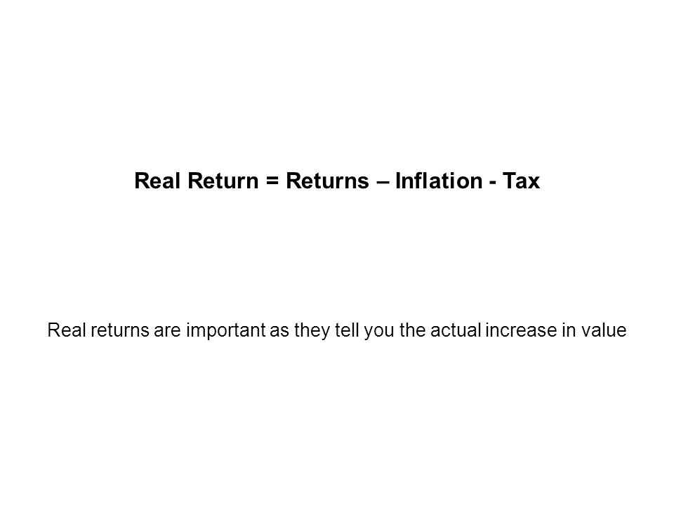 Real Return = Returns – Inflation - Tax Real returns are important as they tell you the actual increase in value Real Return
